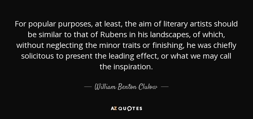 For popular purposes, at least, the aim of literary artists should be similar to that of Rubens in his landscapes, of which, without neglecting the minor traits or finishing, he was chiefly solicitous to present the leading effect, or what we may call the inspiration. - William Benton Clulow