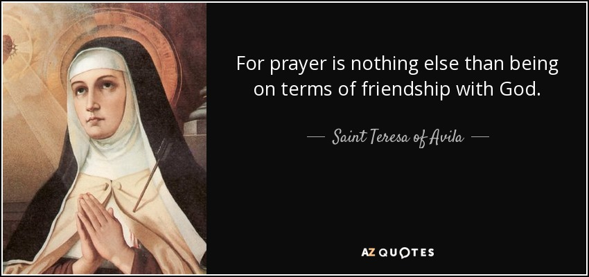 For prayer is nothing else than being on terms of friendship with God. - Teresa of Avila