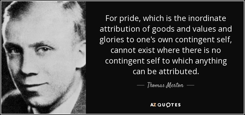 For pride, which is the inordinate attribution of goods and values and glories to one's own contingent self, cannot exist where there is no contingent self to which anything can be attributed. - Thomas Merton