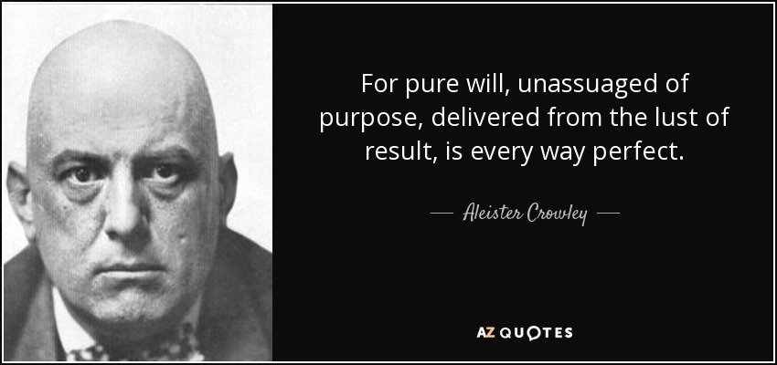 For pure will, unassuaged of purpose, delivered from the lust of result, is every way perfect. - Aleister Crowley