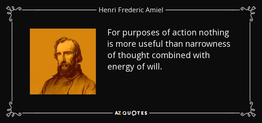For purposes of action nothing is more useful than narrowness of thought combined with energy of will. - Henri Frederic Amiel