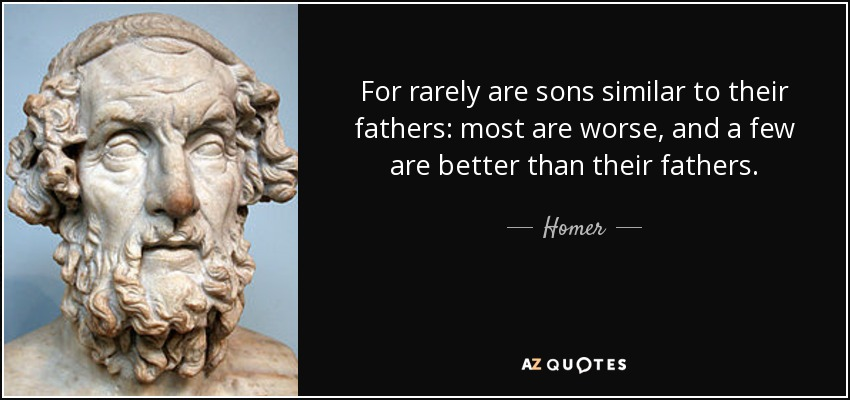 For rarely are sons similar to their fathers: most are worse, and a few are better than their fathers. - Homer