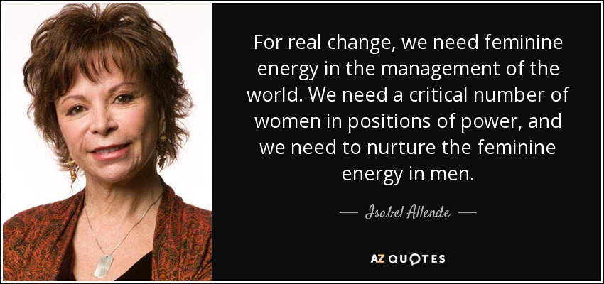 For real change, we need feminine energy in the management of the world. We need a critical number of women in positions of power, and we need to nurture the feminine energy in men. - Isabel Allende