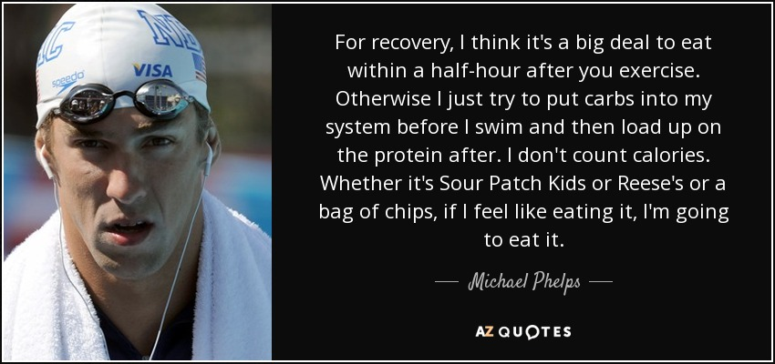 For recovery, I think it's a big deal to eat within a half-hour after you exercise. Otherwise I just try to put carbs into my system before I swim and then load up on the protein after. I don't count calories. Whether it's Sour Patch Kids or Reese's or a bag of chips, if I feel like eating it, I'm going to eat it. - Michael Phelps