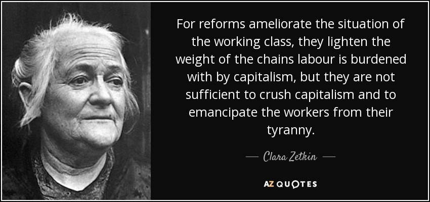 For reforms ameliorate the situation of the working class, they lighten the weight of the chains labour is burdened with by capitalism, but they are not sufficient to crush capitalism and to emancipate the workers from their tyranny. - Clara Zetkin