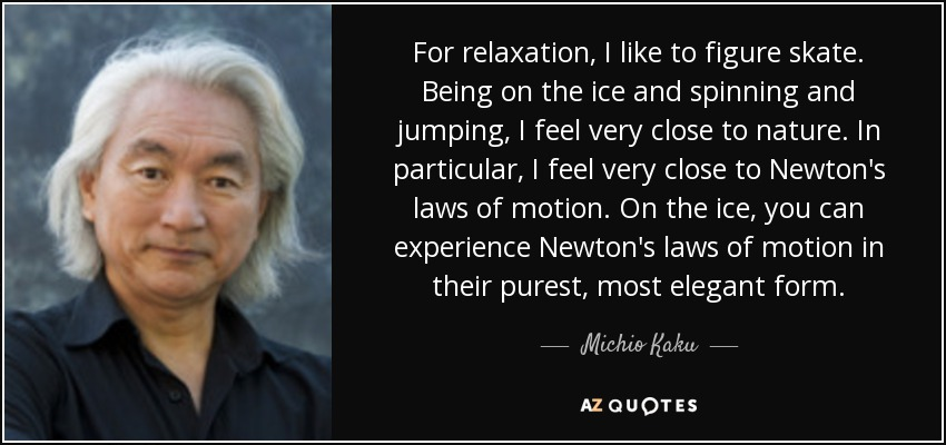 For relaxation, I like to figure skate. Being on the ice and spinning and jumping, I feel very close to nature. In particular, I feel very close to Newton's laws of motion. On the ice, you can experience Newton's laws of motion in their purest, most elegant form. - Michio Kaku