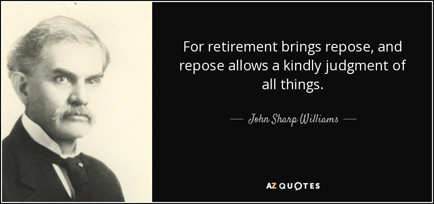 For retirement brings repose, and repose allows a kindly judgment of all things. - John Sharp Williams