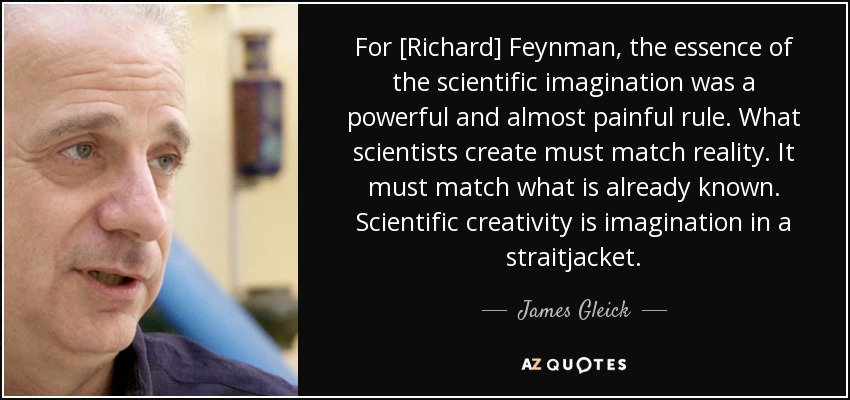 For [Richard] Feynman, the essence of the scientific imagination was a powerful and almost painful rule. What scientists create must match reality. It must match what is already known. Scientific creativity is imagination in a straitjacket. - James Gleick