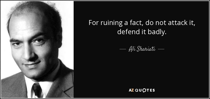 For ruining a fact, do not attack it, defend it badly. - Ali Shariati