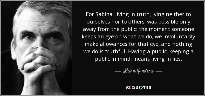 For Sabina, living in truth, lying neither to ourselves nor to others, was possible only away from the public: the moment someone keeps an eye on what we do, we involuntarily make allowances for that eye, and nothing we do is truthful. Having a public, keeping a public in mind, means living in lies. - Milan Kundera