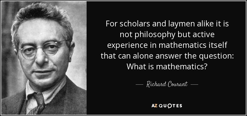 For scholars and laymen alike it is not philosophy but active experience in mathematics itself that can alone answer the question: What is mathematics? - Richard Courant