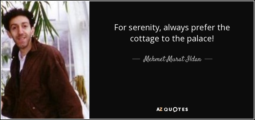 For serenity, always prefer the cottage to the palace! - Mehmet Murat Ildan