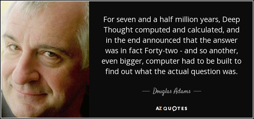 For seven and a half million years, Deep Thought computed and calculated, and in the end announced that the answer was in fact Forty-two - and so another, even bigger, computer had to be built to find out what the actual question was. - Douglas Adams