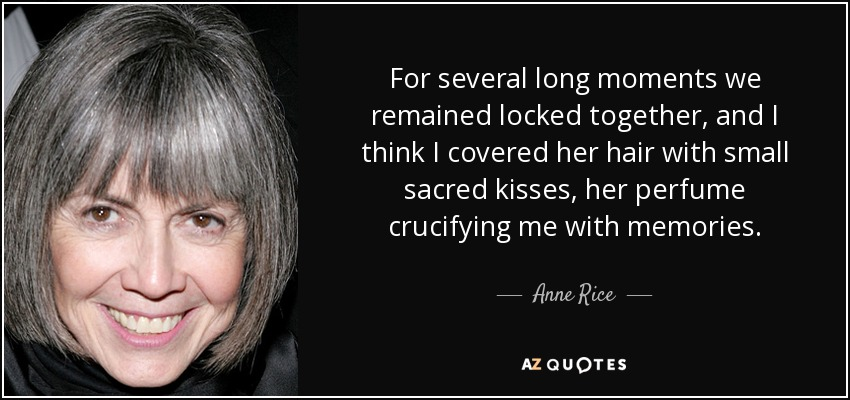 For several long moments we remained locked together, and I think I covered her hair with small sacred kisses, her perfume crucifying me with memories. - Anne Rice