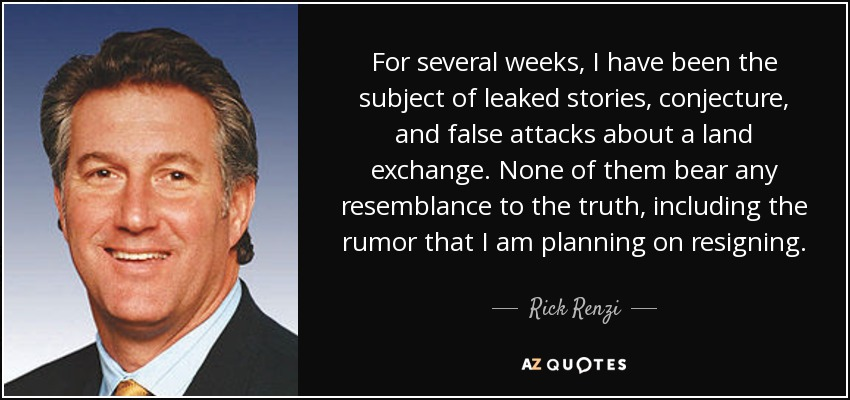 For several weeks, I have been the subject of leaked stories, conjecture, and false attacks about a land exchange. None of them bear any resemblance to the truth, including the rumor that I am planning on resigning. - Rick Renzi