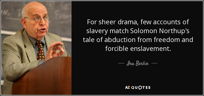 For sheer drama, few accounts of slavery match Solomon Northup's tale of abduction from freedom and forcible enslavement. - Ira Berlin