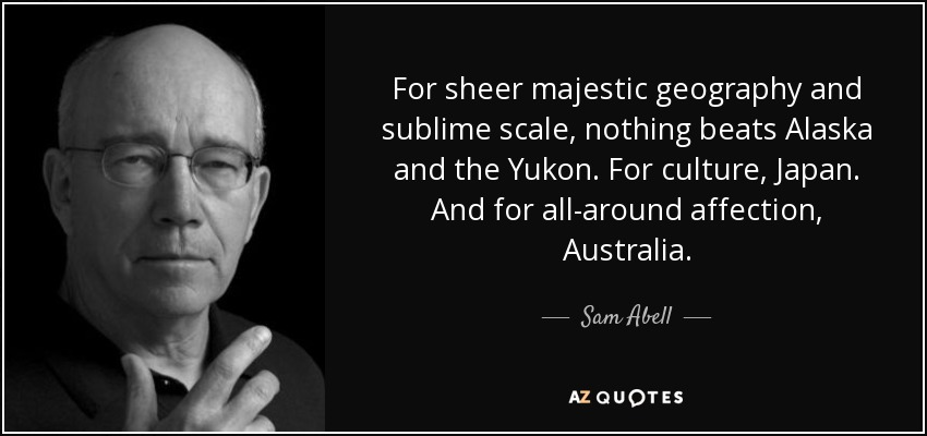 For sheer majestic geography and sublime scale, nothing beats Alaska and the Yukon. For culture, Japan. And for all-around affection, Australia. - Sam Abell
