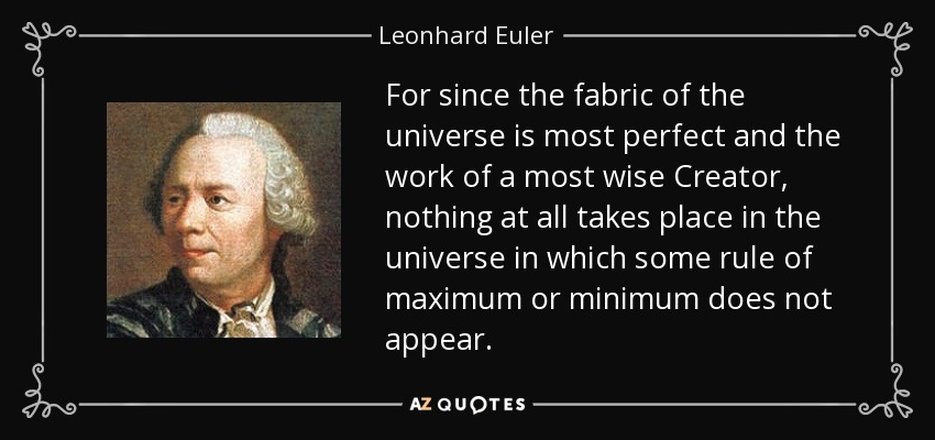 For since the fabric of the universe is most perfect and the work of a most wise Creator, nothing at all takes place in the universe in which some rule of maximum or minimum does not appear. - Leonhard Euler