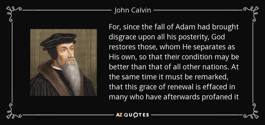 For, since the fall of Adam had brought disgrace upon all his posterity, God restores those, whom He separates as His own, so that their condition may be better than that of all other nations. At the same time it must be remarked, that this grace of renewal is effaced in many who have afterwards profaned it - John Calvin