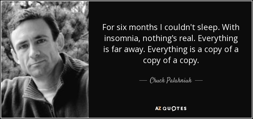 For six months I couldn't sleep. With insomnia, nothing's real. Everything is far away. Everything is a copy of a copy of a copy. - Chuck Palahniuk