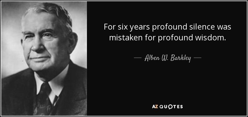 For six years profound silence was mistaken for profound wisdom. - Alben W. Barkley