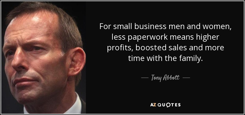 For small business men and women, less paperwork means higher profits, boosted sales and more time with the family. - Tony Abbott
