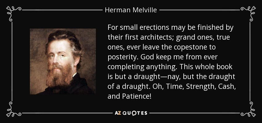 For small erections may be finished by their first architects; grand ones, true ones, ever leave the copestone to posterity. God keep me from ever completing anything. This whole book is but a draught—nay, but the draught of a draught. Oh, Time, Strength, Cash, and Patience! - Herman Melville