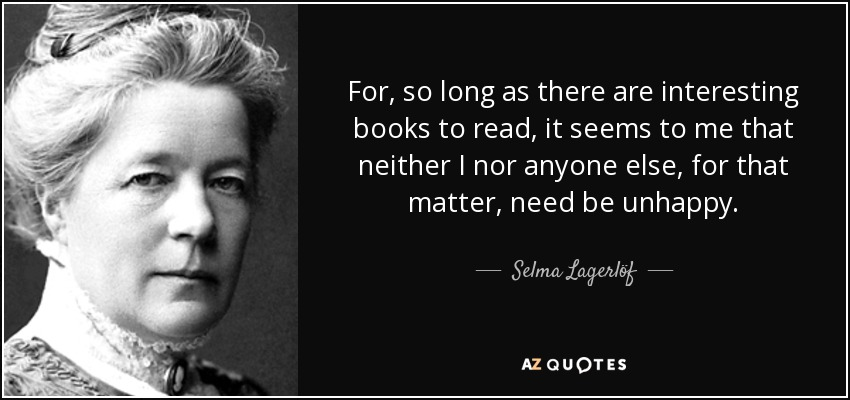 For, so long as there are interesting books to read, it seems to me that neither I nor anyone else, for that matter, need be unhappy. - Selma Lagerlöf