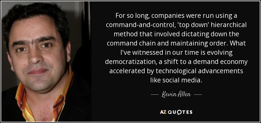 For so long, companies were run using a command-and-control, 'top down' hierarchical method that involved dictating down the command chain and maintaining order. What I've witnessed in our time is evolving democratization, a shift to a demand economy accelerated by technological advancements like social media. - Kevin Allen