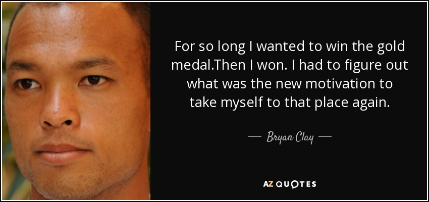 For so long I wanted to win the gold medal.Then I won. I had to figure out what was the new motivation to take myself to that place again. - Bryan Clay