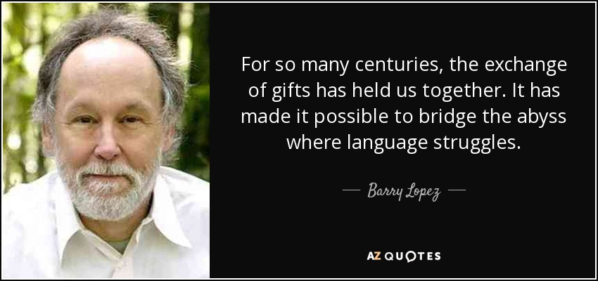 For so many centuries, the exchange of gifts has held us together. It has made it possible to bridge the abyss where language struggles. - Barry Lopez