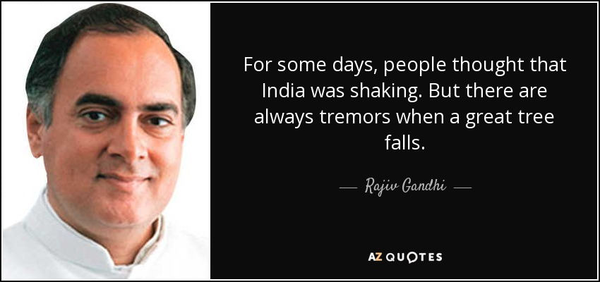 For some days, people thought that India was shaking. But there are always tremors when a great tree falls. - Rajiv Gandhi
