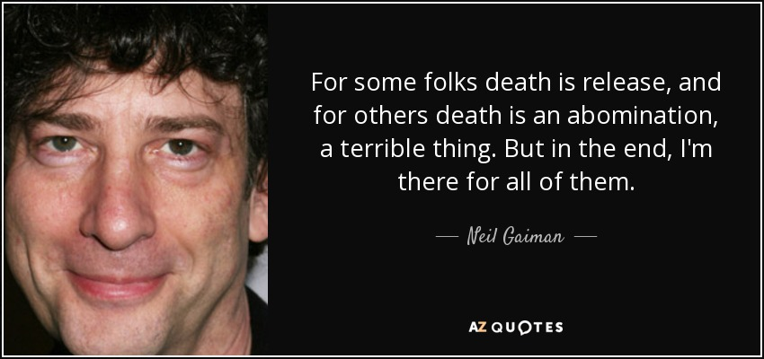 For some folks death is release, and for others death is an abomination, a terrible thing. But in the end, I'm there for all of them. - Neil Gaiman