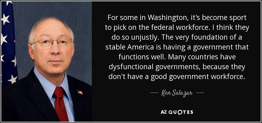 For some in Washington, it's become sport to pick on the federal workforce. I think they do so unjustly. The very foundation of a stable America is having a government that functions well. Many countries have dysfunctional governments, because they don't have a good government workforce. - Ken Salazar