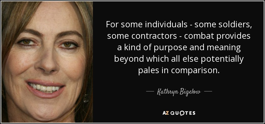 For some individuals - some soldiers, some contractors - combat provides a kind of purpose and meaning beyond which all else potentially pales in comparison. - Kathryn Bigelow