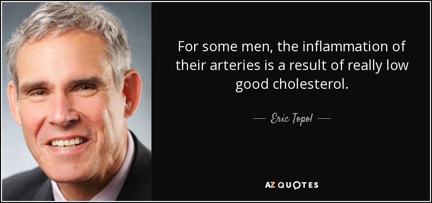 For some men, the inflammation of their arteries is a result of really low good cholesterol. - Eric Topol