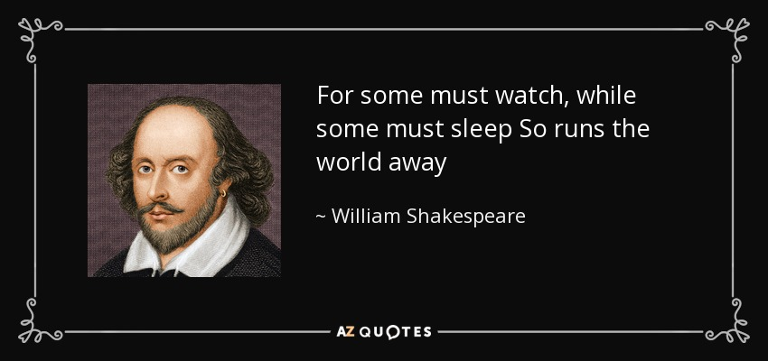 For some must watch, while some must sleep So runs the world away - William Shakespeare