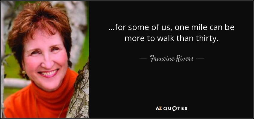 ...for some of us, one mile can be more to walk than thirty. - Francine Rivers