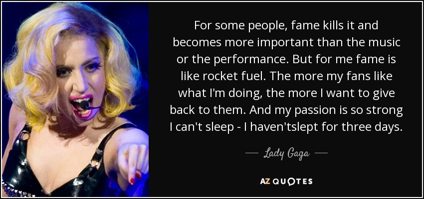 For some people, fame kills it and becomes more important than the music or the performance. But for me fame is like rocket fuel. The more my fans like what I'm doing, the more I want to give back to them. And my passion is so strong I can't sleep - I haven'tslept for three days. - Lady Gaga