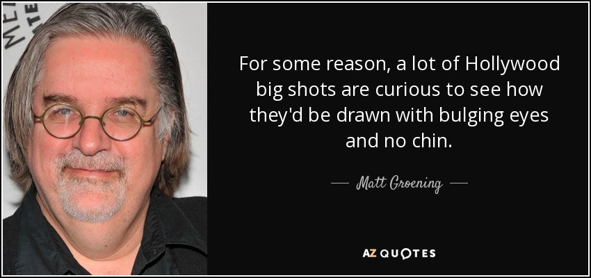 For some reason, a lot of Hollywood big shots are curious to see how they'd be drawn with bulging eyes and no chin. - Matt Groening