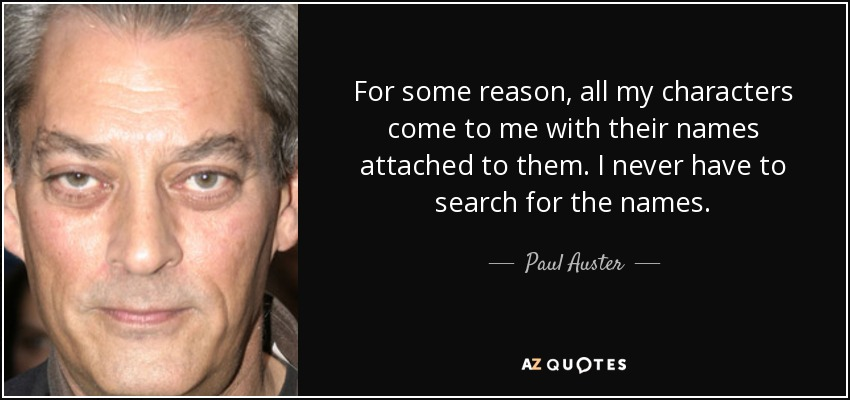 For some reason, all my characters come to me with their names attached to them. I never have to search for the names. - Paul Auster
