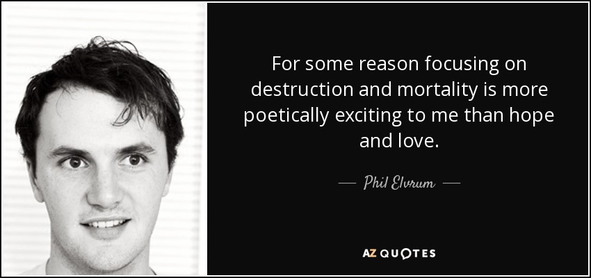 For some reason focusing on destruction and mortality is more poetically exciting to me than hope and love. - Phil Elvrum