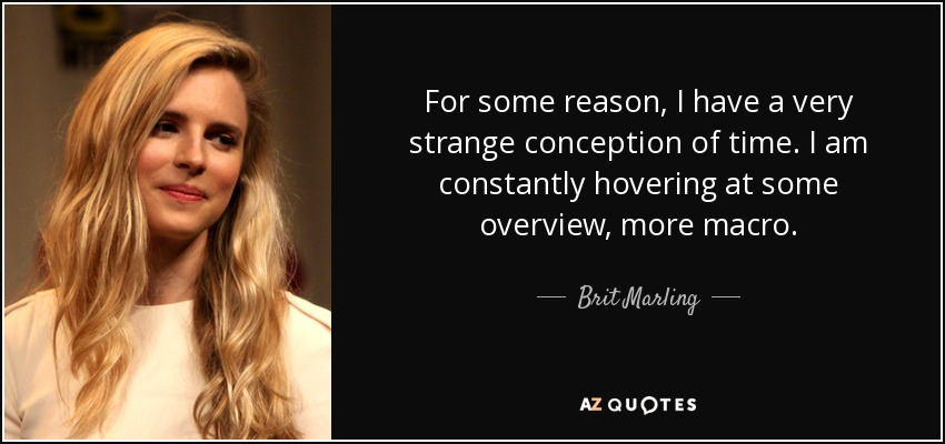 For some reason, I have a very strange conception of time. I am constantly hovering at some overview, more macro. - Brit Marling