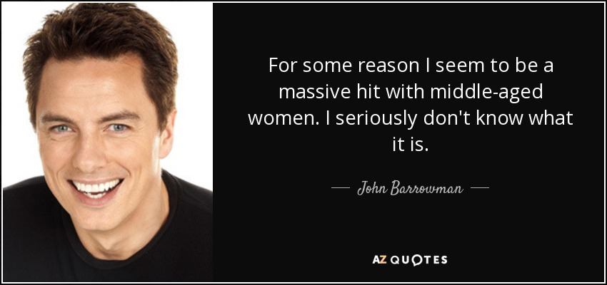 For some reason I seem to be a massive hit with middle-aged women. I seriously don't know what it is. - John Barrowman