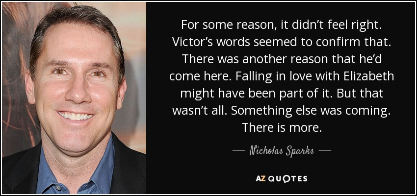 For some reason, it didn't feel right. Victor's words seemed to confirm that. There was another reason that he'd come here. Falling in love with Elizabeth might have been part of it. But that wasn't all. Something else was coming. There is more. - Nicholas Sparks