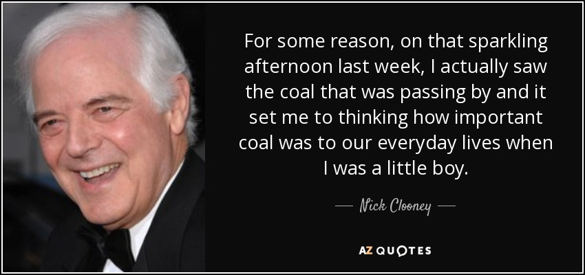 For some reason, on that sparkling afternoon last week, I actually saw the coal that was passing by and it set me to thinking how important coal was to our everyday lives when I was a little boy. - Nick Clooney