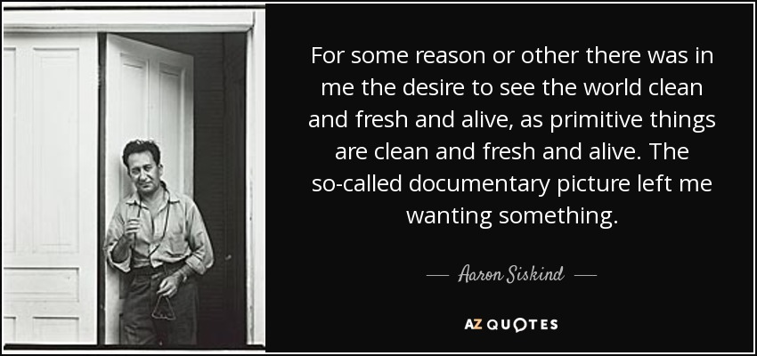 For some reason or other there was in me the desire to see the world clean and fresh and alive, as primitive things are clean and fresh and alive. The so-called documentary picture left me wanting something. - Aaron Siskind