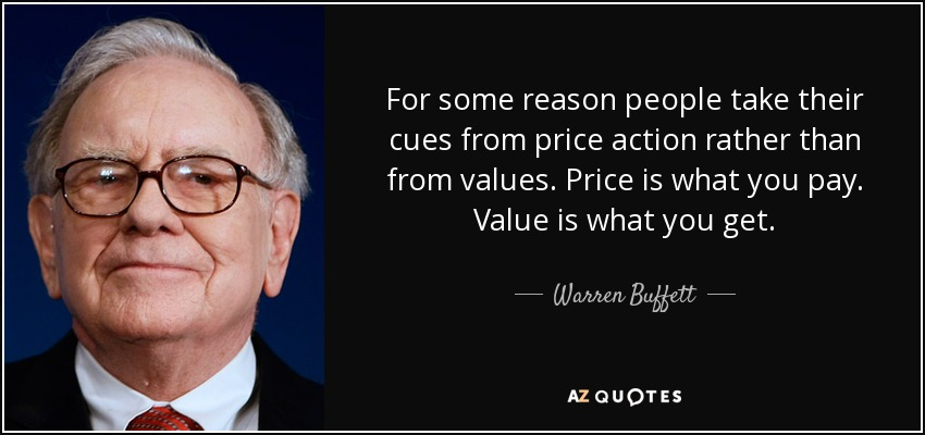 For some reason people take their cues from price action rather than from values. Price is what you pay. Value is what you get. - Warren Buffett