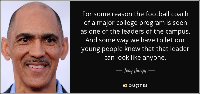For some reason the football coach of a major college program is seen as one of the leaders of the campus. And some way we have to let our young people know that that leader can look like anyone. - Tony Dungy