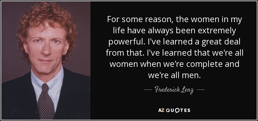 For some reason, the women in my life have always been extremely powerful. I've learned a great deal from that. I've learned that we're all women when we're complete and we're all men. - Frederick Lenz